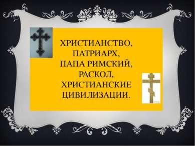 ХРИСТИАНСТВО, ПАТРИАРХ, ПАПА РИМСКИЙ, РАСКОЛ, ХРИСТИАНСКИЕ ЦИВИЛИЗАЦИИ.