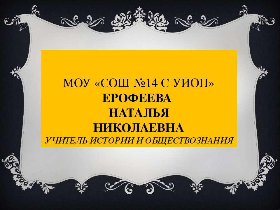 МОУ «СОШ №14 С УИОП» ЕРОФЕЕВА НАТАЛЬЯ НИКОЛАЕВНА УЧИТЕЛЬ ИСТОРИИ И ОБЩЕСТВОЗН...