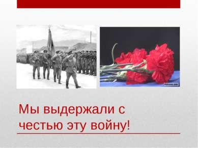 Мы выдержали с честью эту войну!