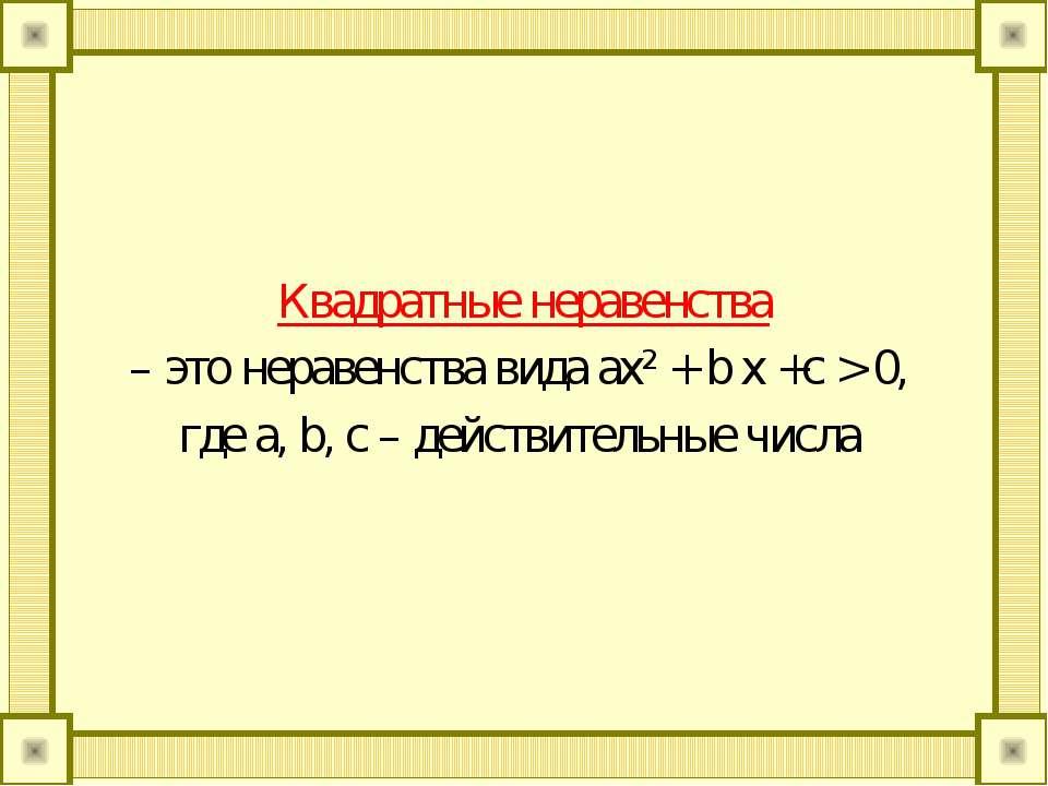 Квадратные неравенства – это неравенства вида ax² + b x +c > 0, где a, b, c –...