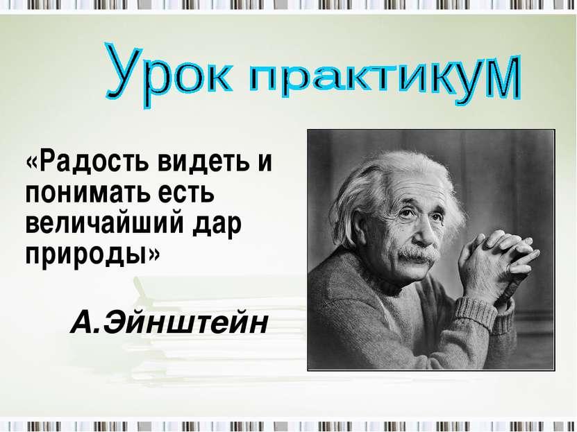 «Радость видеть и понимать есть величайший дар природы» А.Эйнштейн