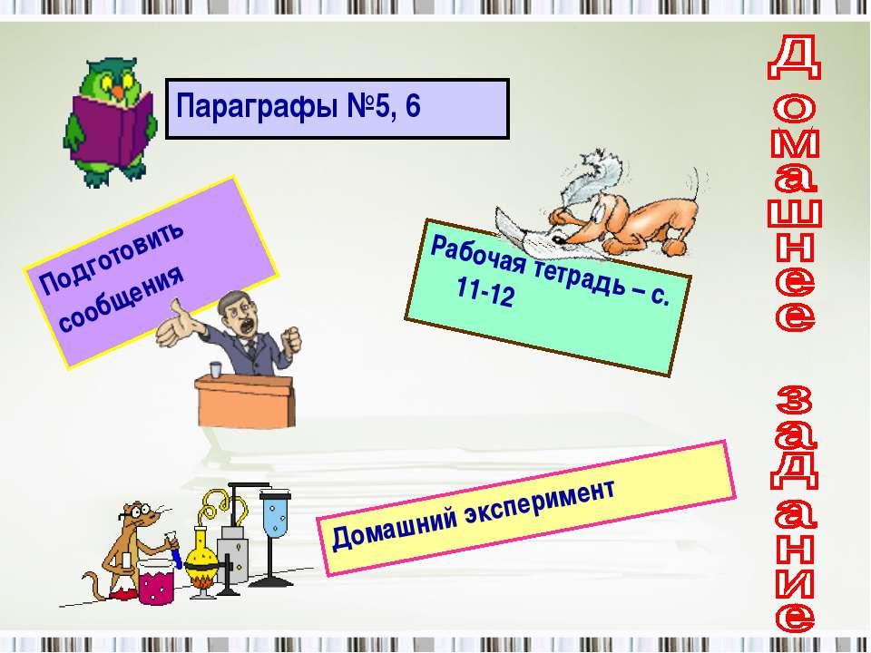 Параграфы №5, 6 Рабочая тетрадь – с. 11-12 Подготовить сообщения Домашний экс...