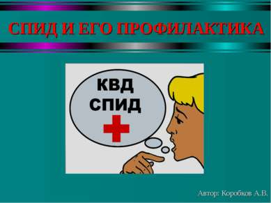 СПИД И ЕГО ПРОФИЛАКТИКА Автор: Коробков А.В.