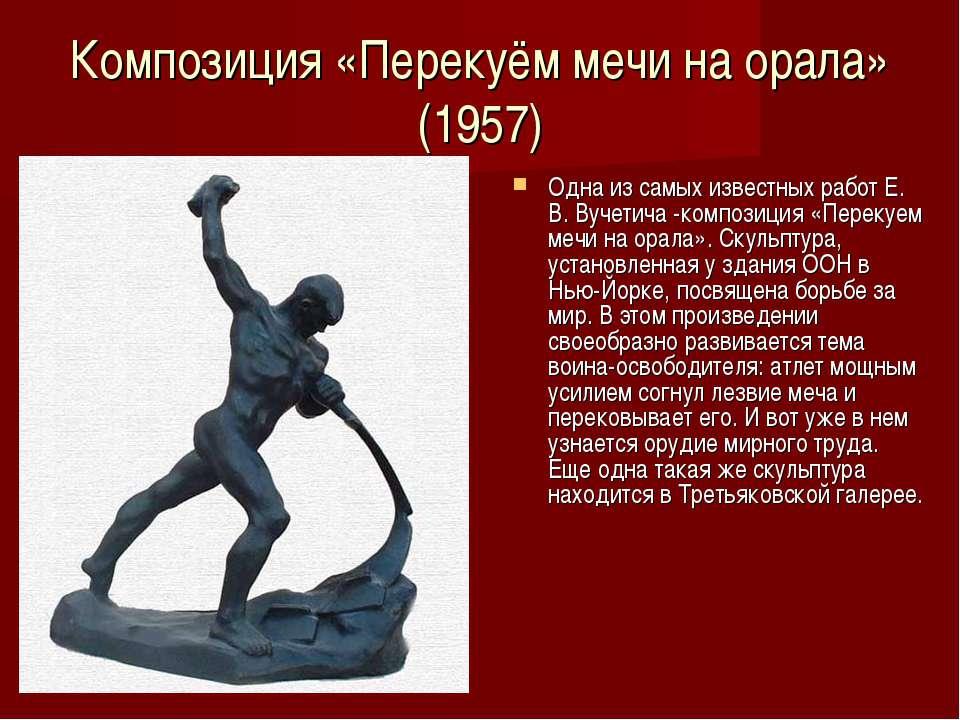Композиция «Перекуём мечи на орала» (1957) Одна из самых известных работ Е. В...