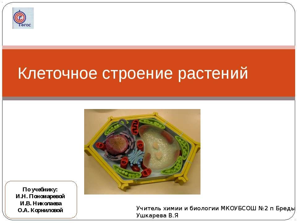 Клеточное строение растений По учебнику: И.Н. Пономаревой И.В. Николаева О.А....