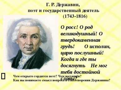 Г. Р. Державин, поэт и государственный деятель (1743-1816) О росс! О род вели...