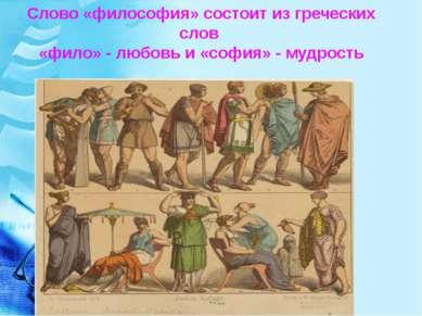 Слово «философия» состоит из греческих слов «фило» - любовь и «софия» - мудрость