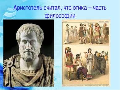 Аристотель считал, что этика – часть философии