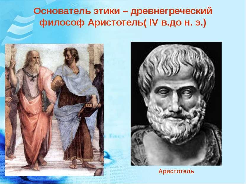 Основатель этики – древнегреческий философ Аристотель( IV в.до н. э.) Аристотель