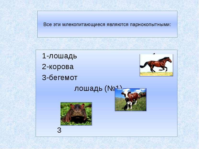 Все эти млекопитающиеся являются парнокопытными: 1-лошадь 1 2-корова 3-бегемо...