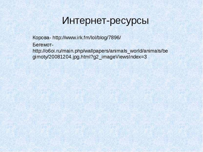 Интернет-ресурсы Корова- http://www.irk.fm/lol/blog/7896/ Бегемот- http://o6o...