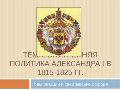 ТЕМА: ВНУТРЕННЯЯ ПОЛИТИКА АЛЕКСАНДРА I В 1815-1825 ГГ. Годы реакции и свертыв...