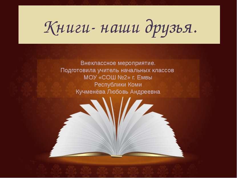 Книги- наши друзья. Внеклассное мероприятие. Подготовила учитель начальных кл...