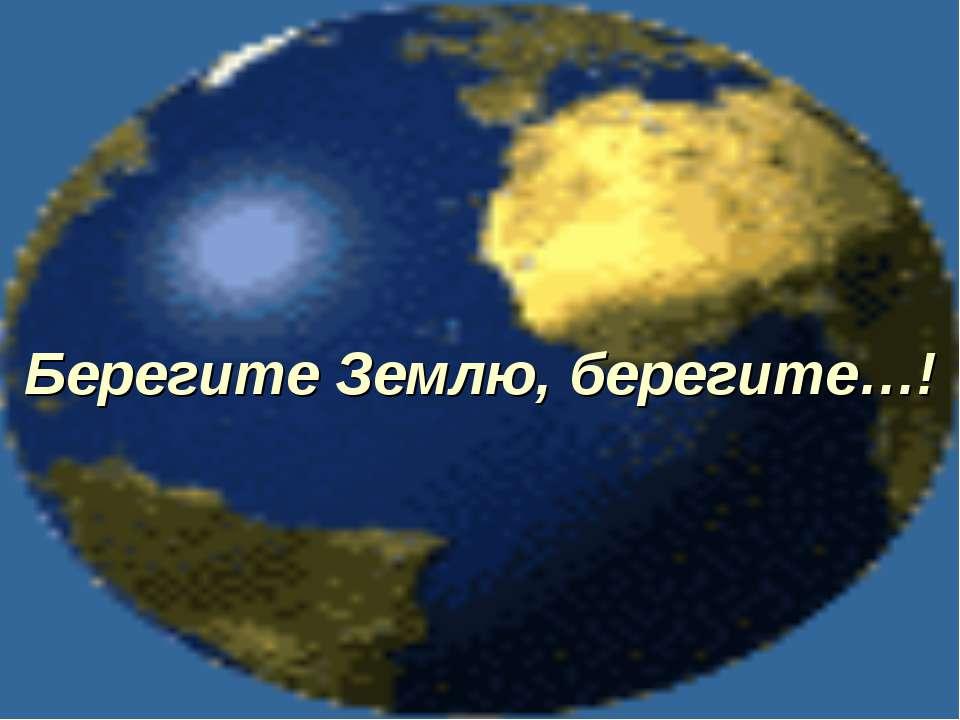 Берегите Землю, берегите…!
