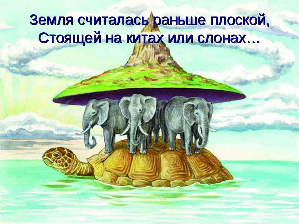Земля считалась раньше плоской, Стоящей на китах или слонах…