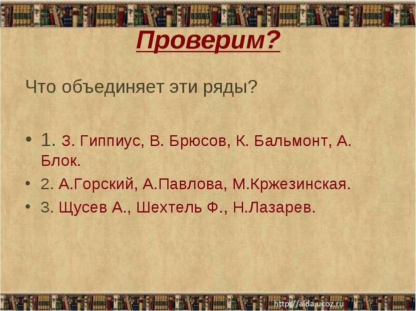 Проверим? Что объединяет эти ряды? 1. З. Гиппиус, В. Брюсов, К. Бальмонт, А. ...