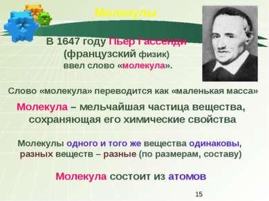 Молекулы В 1647 году Пьер Гассенди (французский физик) ввел слово «молекула»....