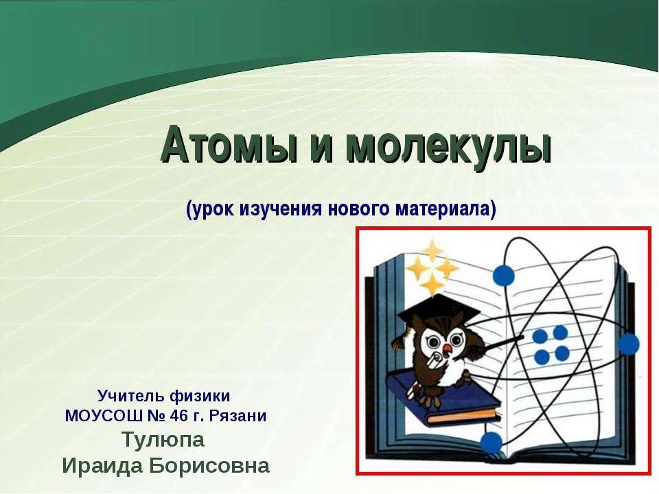 Атомы и молекулы (урок изучения нового материала) Учитель физики МОУСОШ № 46 ...