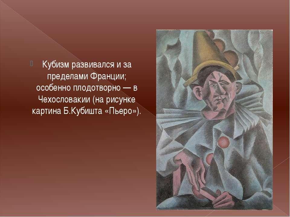 Кубизм развивался и за пределами Франции; особенно плодотворно — в Чехословак...