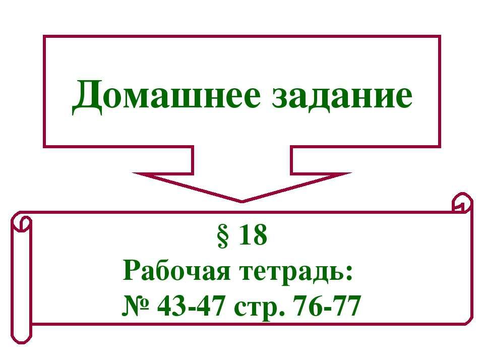 Домашнее задание § 18 Рабочая тетрадь: № 43-47 стр. 76-77