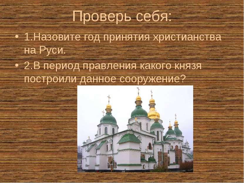 Проверь себя: 1.Назовите год принятия христианства на Руси. 2.В период правле...
