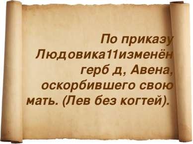 По приказу Людовика11изменён герб д, Авена, оскорбившего свою мать. (Лев без ...