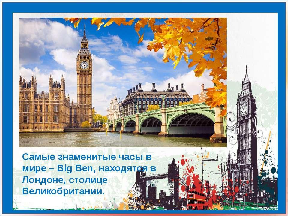 Самые знаменитые часы в мире – Big Ben, находятся в Лондоне, столице Великобр...