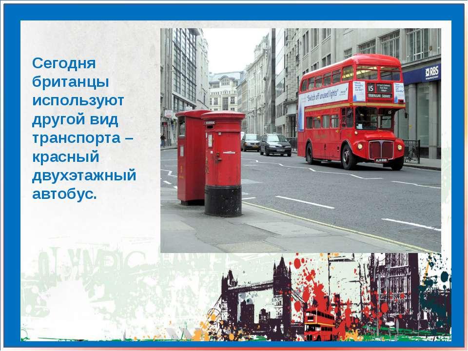 Сегодня британцы используют другой вид транспорта – красный двухэтажный автобус.