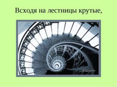 Всходя на лестницы крутые,