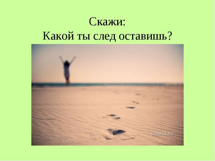 Скажи: Какой ты след оставишь?