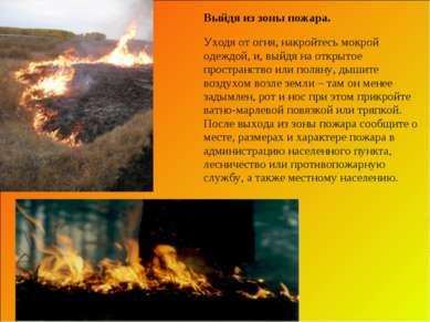 Выйдя из зоны пожара. Уходя от огня, накройтесь мокрой одеждой, и, выйдя на о...