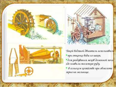 Такой водяной двигатель использовали при откачке воды из шахт, для раздувания...