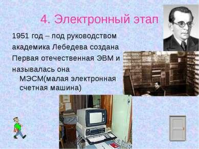 4. Электронный этап 1951 год – под руководством академика Лебедева создана Пе...