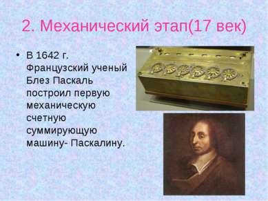 2. Механический этап(17 век) В 1642 г. Французский ученый Блез Паскаль постро...