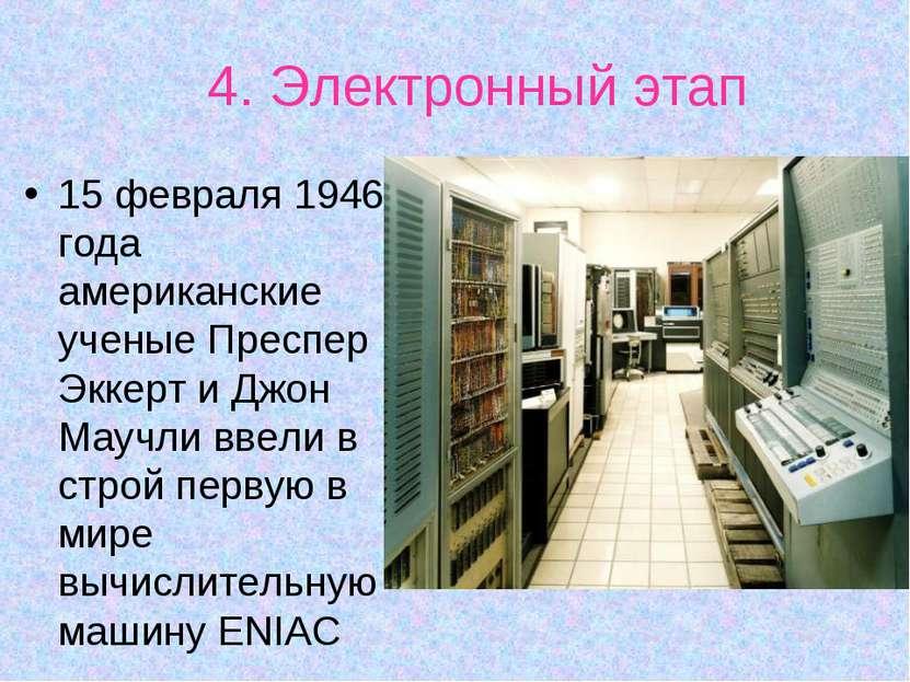 4. Электронный этап 15 февраля 1946 года американские ученые Преспер Эккерт и...