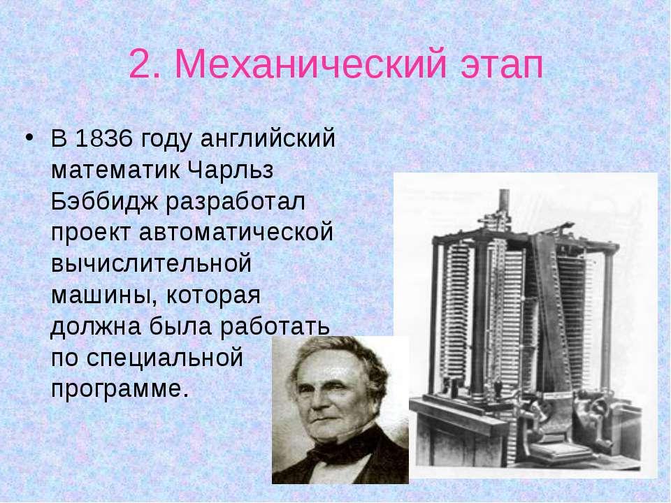 2. Механический этап В 1836 году английский математик Чарльз Бэббидж разработ...