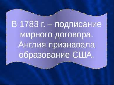 В 1783 г. – подписание мирного договора. Англия признавала образование США.