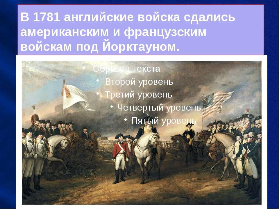 В 1781 английские войска сдались американским и французским войскам под Йоркт...
