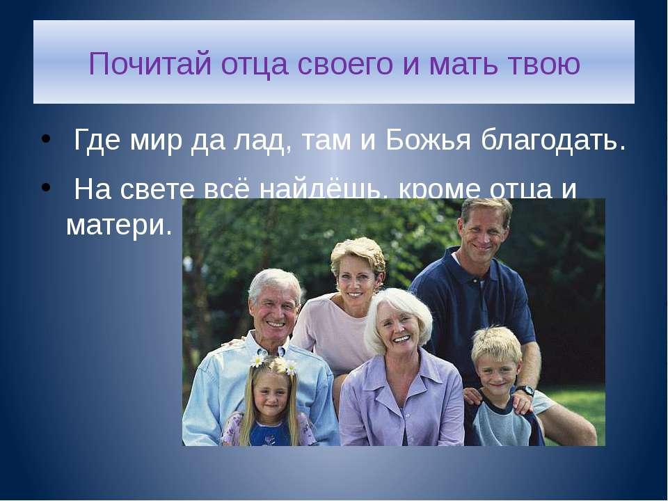 Почитай отца своего и мать твою Где мир да лад, там и Божья благодать. На све...