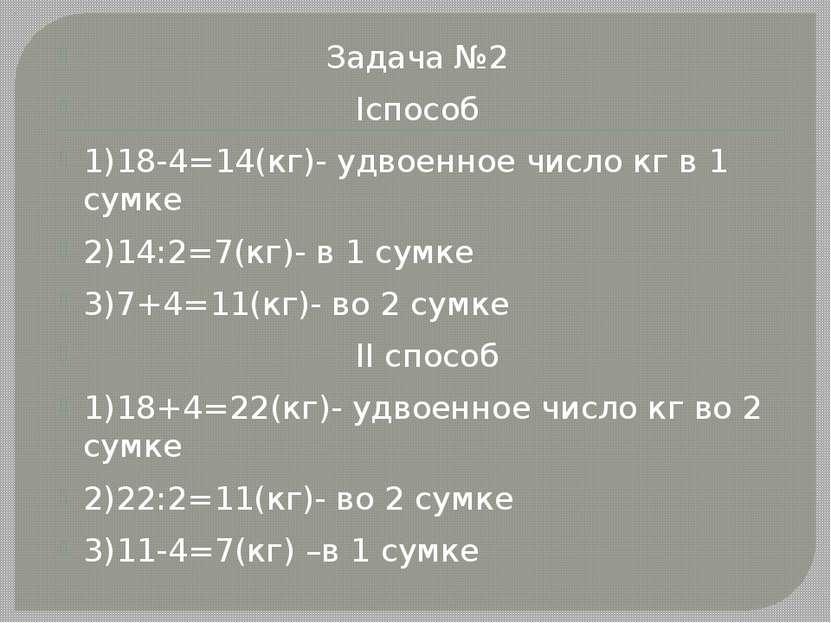 Задача №2 Iспособ 1)18-4=14(кг)- удвоенное число кг в 1 сумке 2)14:2=7(кг)- в...