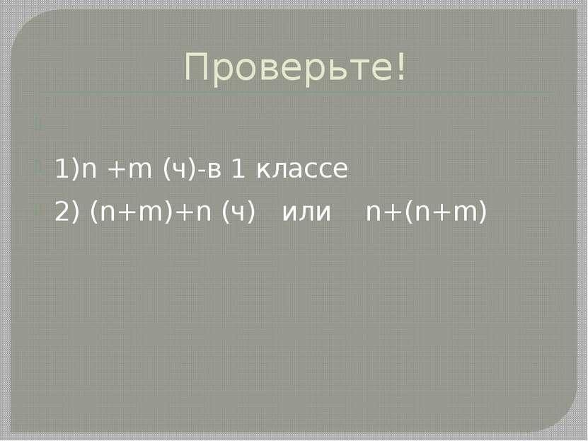 Проверьте! 1)n +m (ч)-в 1 классе 2) (n+m)+n (ч) или n+(n+m)