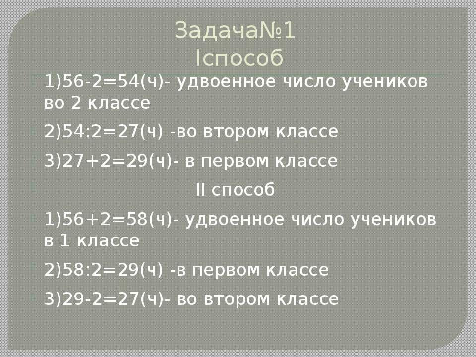 Задача№1 Iспособ 1)56-2=54(ч)- удвоенное число учеников во 2 классе 2)54:2=27...