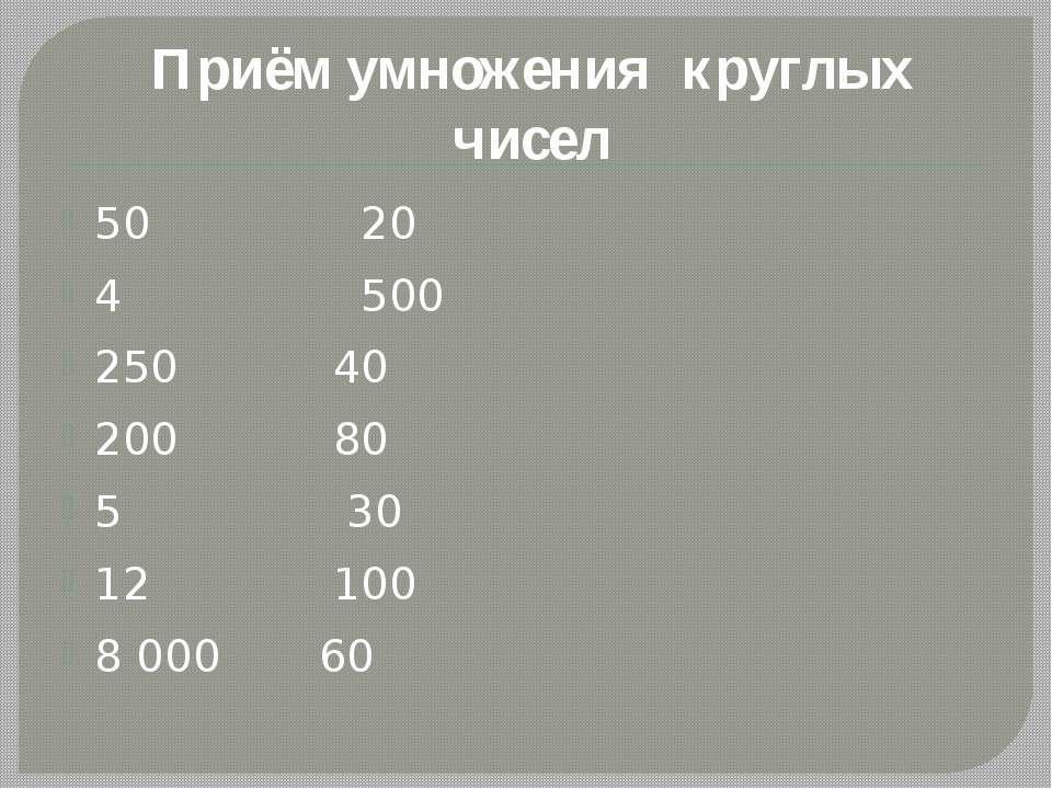 50 20 4 500 250 40 200 80 5 30 12 100 8 000 60 Приём умножения круглых чисел