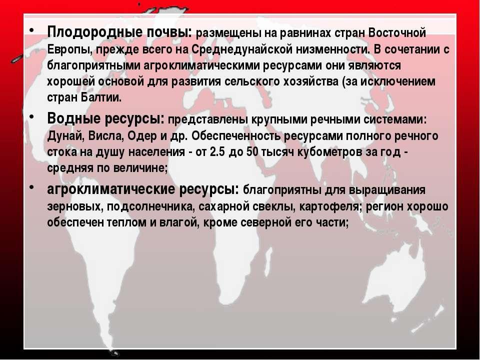Плодородные почвы: размещены на равнинах стран Восточной Европы, прежде всего...