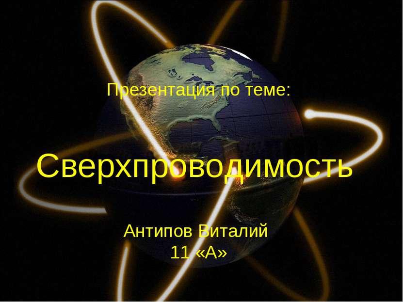Сверхпроводимость Антипов Виталий 11 «А» Презентация по теме: