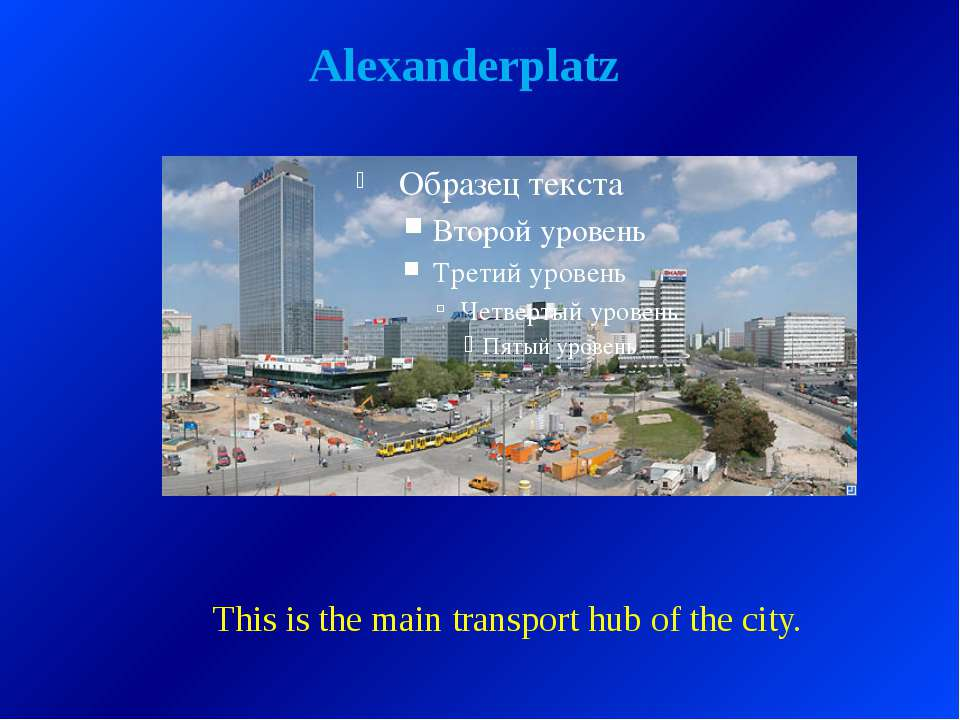 Alexanderplatz This is the main transport hub of the city.