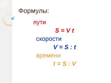 Формулы: пути S = V t скорости V = S : t времени t = S : V