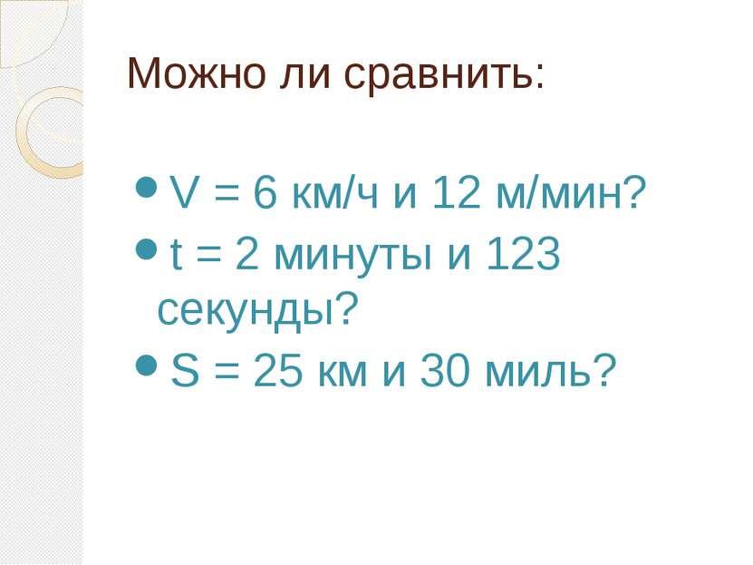 Можно ли сравнить: V = 6 км/ч и 12 м/мин? t = 2 минуты и 123 секунды? S = 25 ...