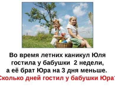 Во время летних каникул Юля гостила у бабушки 2 недели, а её брат Юра на 3 дн...