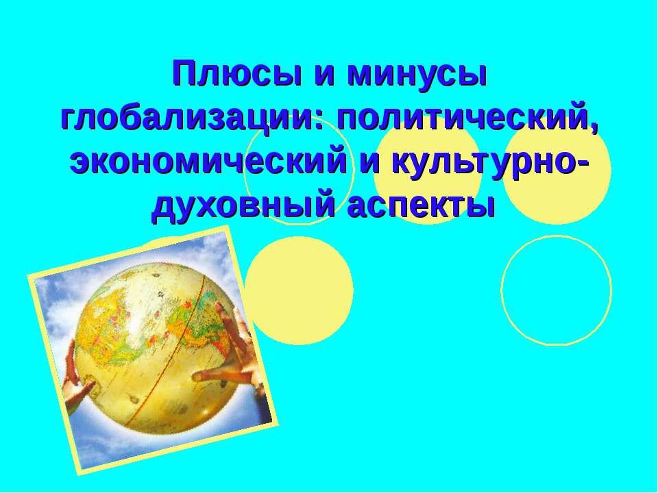 Плюсы и минусы глобализации: политический, экономический и культурно-духовный...